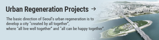 "Urban Regeneration Projects: The basic direction of Seoul's urban regeneration is to develop a city ""created by all together"",  where ""all live well together"" and ""all can be happy together""."