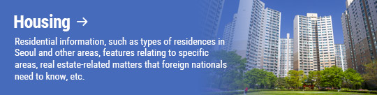 Housing: Residential information, such as types of residences in Seoul and other areas, features relating to specific areas, real estate-related matters that foreign nationals need to know, etc.