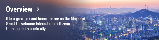 Overview: It is a great joy and honor for me as the Mayor of Seoul to welcome international citizens to this great historic city.
