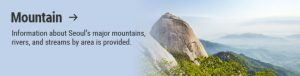 Mountain → Information about Seoul's major mountains, rivers, and streams by area is provided.