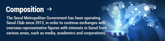 Composition: The Seoul Metropolitan Government has been operating Seoul Club since 2013, in order to continue exchanges with overseas representative figures with interests in Seoul from various areas, such as media, academics and corporations.