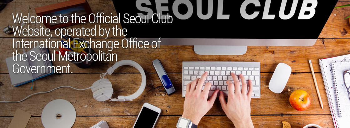 Welcome to the Official Seoul Club Website, operated by the International Exchange Office of the Seoul Metropolitan Government.