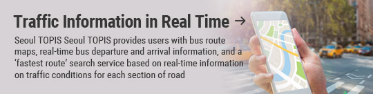 Traffic Information in Real Time: Seoul TOPIS Seoul TOPIS provides users with bus route maps, real-time bus departure and arrival information, and a 'fastest route' search service based on real-time information on traffic conditions for each section of road
