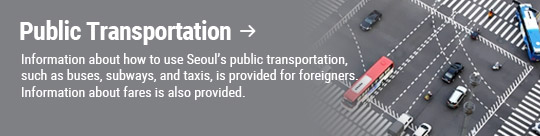 Public Transportation: Information about how to use Seoul's public transportation, such as buses, subways, and taxis, is provided for foreigners. Information about fares is also provided.