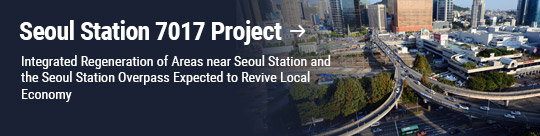 Seoul Station 7017 Project: Integrated Regeneration of Areas near Seoul Station and the Seoul Station Overpass Expected to Revive Local Economy
