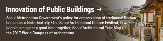 Innovation of Public Buildings: Seoul Metropolitan Government's policy for conservation of traditional Korean houses as a historical city / the Seoul Architectural Culture Festival, in which people can spent a good time together; Seoul Architectural Tour Map / the 2017 World Congress of Architecture.