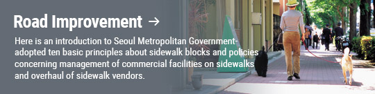 Road Improvement: Here is an introduction to Seoul Metropolitan Government-adopted ten basic principles about sidewalk blocks and policies concerning management of commercial facilities on sidewalks and overhaul of sidewalk vendors.