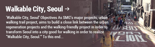 """Walkable City, Seoul: 'Walkable City, Seoul' Objectives As SMG's major projects, urban walking trail project, aims to build a close link between the urban regeneration projects and the walking-friendly project in order to transform Seoul into a city good for walking in order to realize """"Walkable City, Seoul."""" To this end..."""