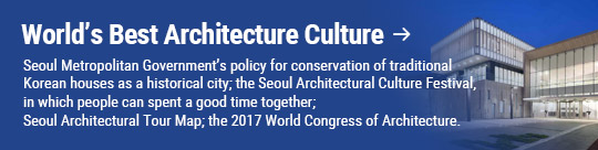 World's Best Architecture Culture: Seoul Metropolitan Government's policy for conservation of traditional Korean houses as a historical city; the Seoul Architectural Culture Festival, in which people can spent a good time together; Seoul Architectural Tour Map; the 2017 World Congress of Architecture.