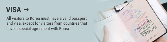 VISA: All visitors to Korea must have a valid passport and visa, except for visitors from countries that have a special agreement with Korea.