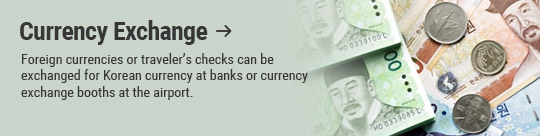 Currency Exchange: Foreign currencies or traveler's checks can be exchanged for Korean currency at banks or currency exchange booths at the airport.