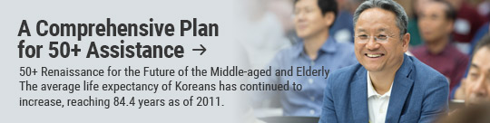 A Comprehensive Plan for 50+ Assistance: 50+ Renaissance for the Future of the Middle-aged and Elderly The average life expectancy of Koreans has continued to increase, reaching 84.4 years as of 2011.