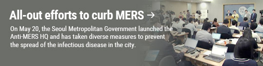 All-out efforts to curb MERS: On May 20, the Seoul Metropolitan Government launched the Anti-MERS HQ and has taken diverse measures to prevent the spread of the infectious disease in the city.