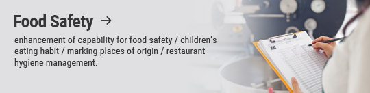 Food Safety: enhancement of capability for food safety / children's eating habit / marking places of origin / restaurant hygiene management.