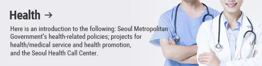 Health: Here is an introduction to the following: Seoul Metropolitan Government's health-related policies; projects for health/medical service and health promotion, and the Seoul Health Call Center.