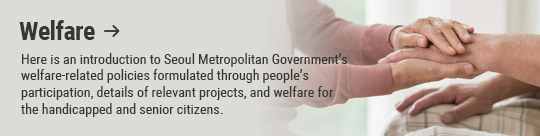 Welfare: Here is an introduction to Seoul Metropolitan Government's welfare-related policies formulated through people's participation, details of relevant projects, and welfare for the handicapped and senior citizens.