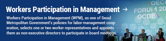 Workers Participation in Management: Workers Participation in Management (WPM), as one of Seoul Metropolitan Government's policies for labor-management cooperation, selects one or two worker representatives and appoints them as non-executive directors to participate in board meetings.