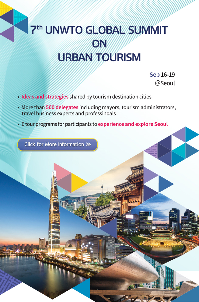 7TH UNWTO GLOBAL SUMMIT ON URBAN TOURISM Sep 16-19 @Seoul - Ideas and strategies shared by tourism destination cities, - More than 500 delegates including mayors, tourism administrators, travel business experts and professinoals, - 6 tour programs for participants to experience and explore Seoul Click for More Information