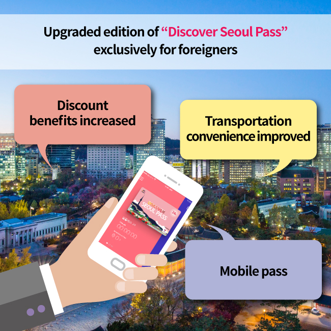 "Upgraded edition of ""Discover Seoul Pass"" exclusively for foreigners, Discount benefits increased, Transportation convenience improved, Mobile pass"