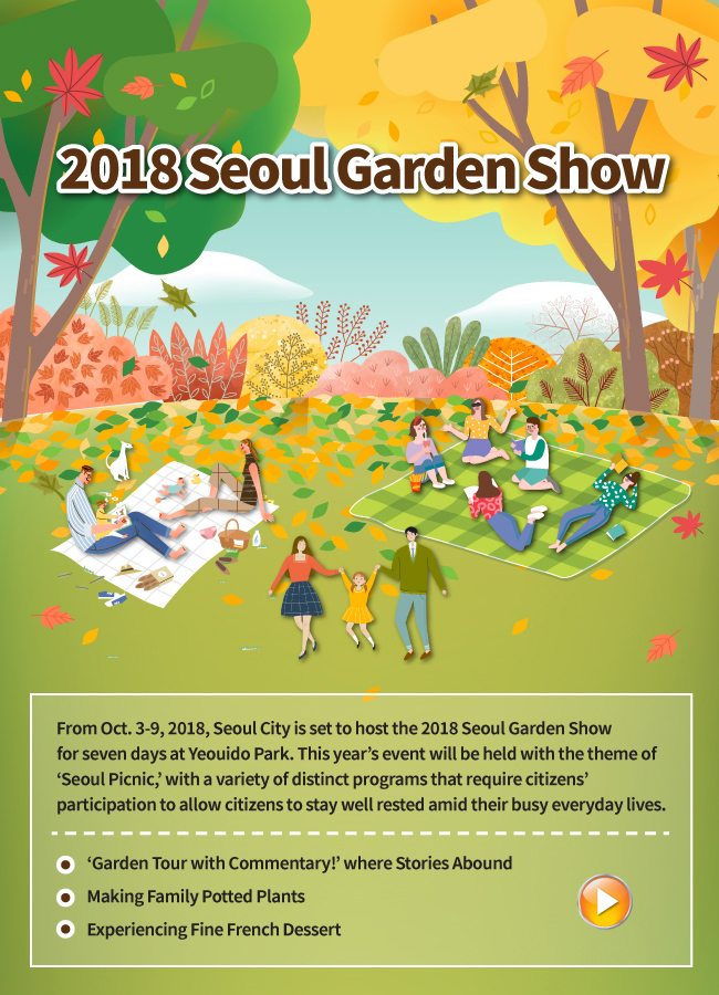 From Oct. 3-9, 2018, Seoul City is set to host the 2018 Seoul Garden Show for seven days at Yeouido Park. This year's event will be held with the theme of 'Seoul Picnic,' with a variety of distinct programs that require citizens' participation to allow citizens to stay well rested amid their busy everyday lives. ①'Garden Tour with Commentary!' where Stories Abound ②Making Family Potted Plants ③Experiencing Fine French Dessert