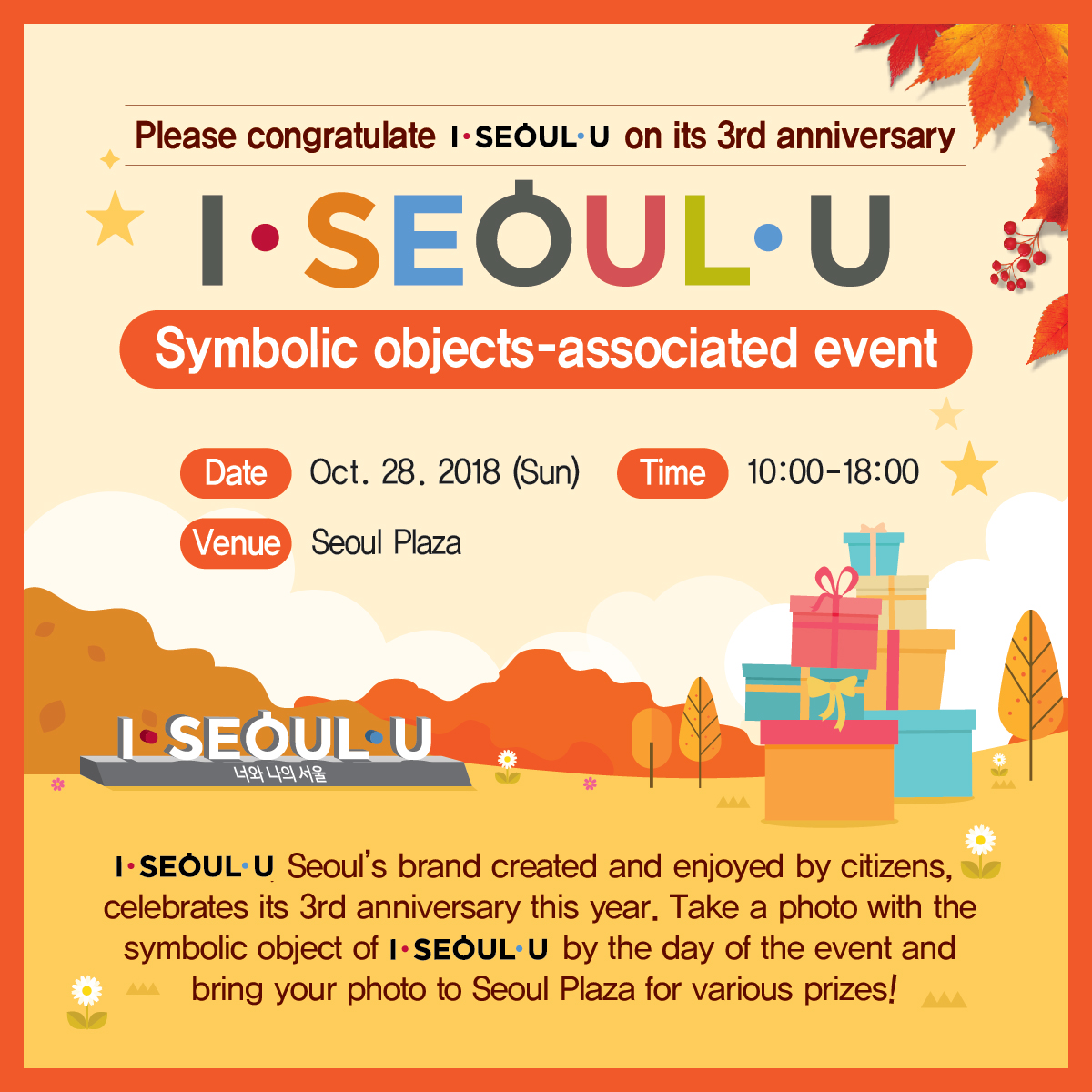 Please congratulate I.SEOUL.U on its 3rd anniversary Symbolic objects-associated event Date: Oct. 28, 2018 (Sun) Time: 10:00-18:00 Venue: Seoul Plaza Your Seoul and Our Seoul I.SEOUL.U, Seoul's brand created and enjoyed by citizens, celebrates its 3rd anniversary this year. Take a photo with the symbolic object of I.SEOUL.U by the day of the event and bring your photo to Seoul Plaza for various prizes!