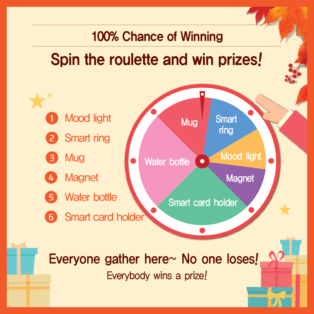 100% Chance of Winning Spin the roulette and win prizes! 1) Mood light 2) Smart ring 3) Mug 4) Magnet 5) Water bottle 6) Smart card holder Everyone gather here~ No one loses! Everybody wins a prize!