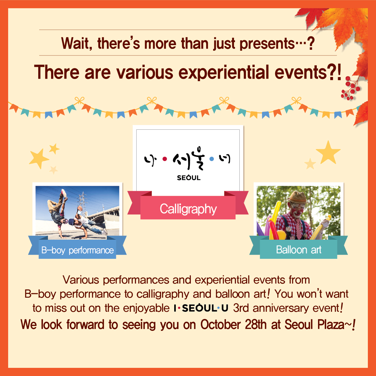 Wait, there's more than just presents…? There are various experiential events?! B-boy performance Calligraphy Balloon art Various performances and experiential events from B-boy performance to calligraphy and balloon art! You won't want to miss out on the enjoyable I.SEOUL.U 3rd anniversary event! We look forward to seeing you on October 28th at Seoul Plaza~!