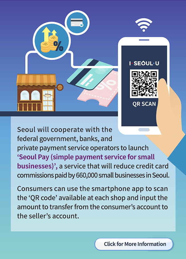 Seoul will cooperate with the federal government, banks, and private payment service operators to launch 'Seoul Pay (simple payment service for small businesses),' a service that will reduce credit card commissions paid by 660,000 small businesses in Seoul. Consumers can use the smartphone app to scan the 'QR code' available at each shop and input the amount to transfer from the consumer's account to the seller's account.