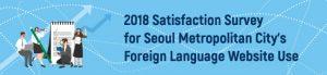 2018 Satisfaction Survey for Seoul Metropolitan City's Foreign Language Website Use
