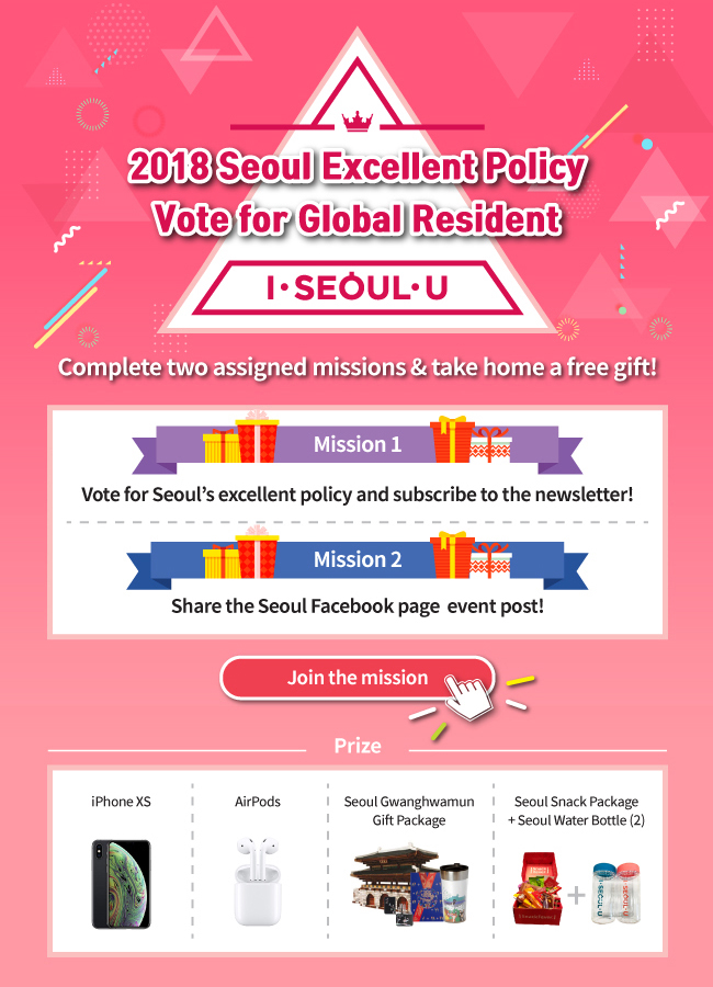 2018 Seoul Excellent Policy Vote for Global Resident I · SEOUL · U Complete two assigned missions & take home a free gift! Mission 1 Vote for Seoul's excellent policy and subscribe to the newsletter! Mission 2 Share the Seoul Facebook page  event post! Join the mission