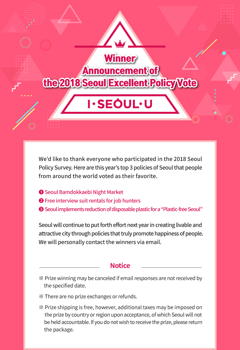 "Winner Announcement of the 2018 Seoul Excellent Policy Vote We'd like to thank everyone who participated in the 2018 Seoul  Policy Survey. Here are this year's top 3 policies of Seoul that people  from around the world voted as their favorite. ❶ Seoul Bamdokkaebi Night Market ❷ Free interview suit rentals for job hunters ❸ Seoul implements reduction of disposable plastic for a ""Plastic-free Seoul"" Seoul will continue to put forth effort next year in creating livable and  attractive city through policies that truly promote happiness of people. We will personally contact the winners via email. The winners are listed below. (Search with Ctrl + F) Notice ※ Prize winning may be canceled if email responses are not received by        the specified date. ※ There are no prize exchanges or refunds. ※ Prize shipping is free, however, additional taxes may be imposed on      the prize by country or region upon acceptance, of which Seoul will not       be held accountable. If you do not wish to receive the prize, please return       the package."