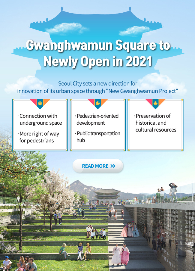 Gwanghwamun Square to Newly Open in 2021 Seoul City sets a new direction for innovation of its urban space through New Gwanghwamun Project ·Connection with underground space ·More right of way for pedestrians ·Pedestrian-oriented development ·Public transportation hub ·Preservation of historical and cultural resources