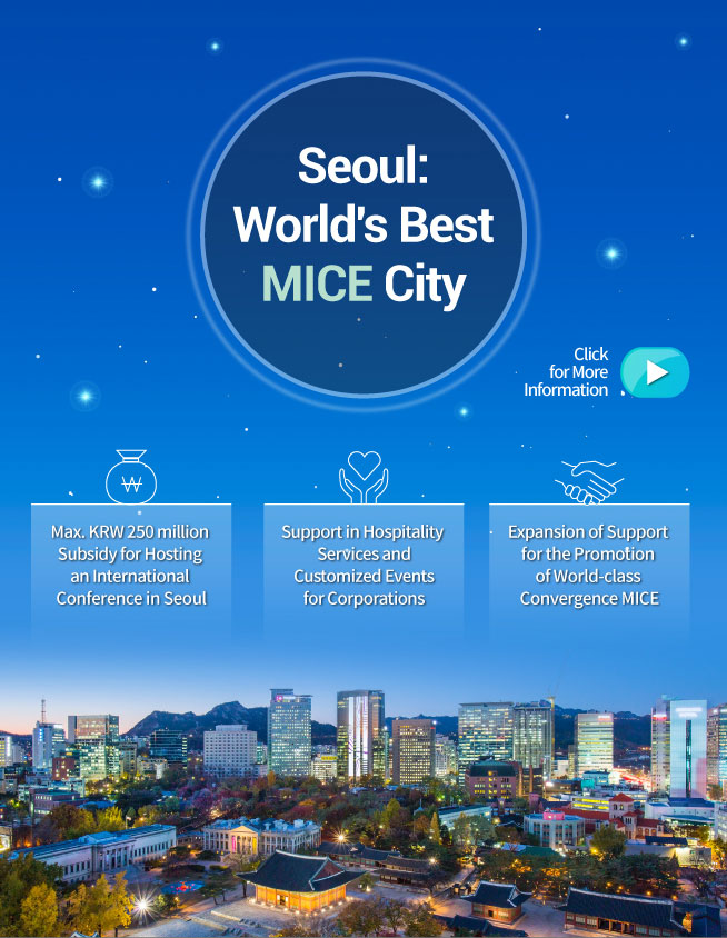 Seoul:World's Best MICE City Max. KRW 250 million Subsidy for Hosting an International Conference in Seoul Support in Hospitality Services and Customized Events for Corporations Expansion of Support for the Promotion of World-class Convergence MICE