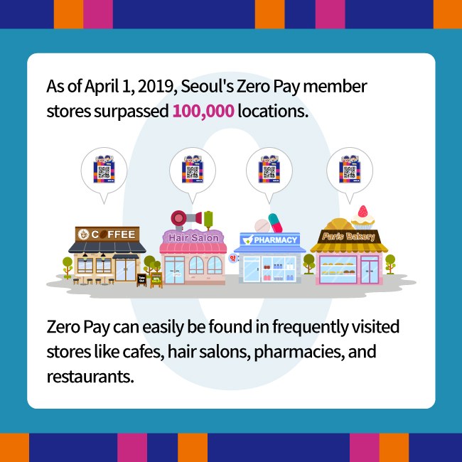 As of April 1, 2019, Seoul's Zero Pay member stores surpassed 100,000 locations. Zero Pay can easily be found in frequently visited stores like cafes, hair salons, pharmacies, and restaurants.