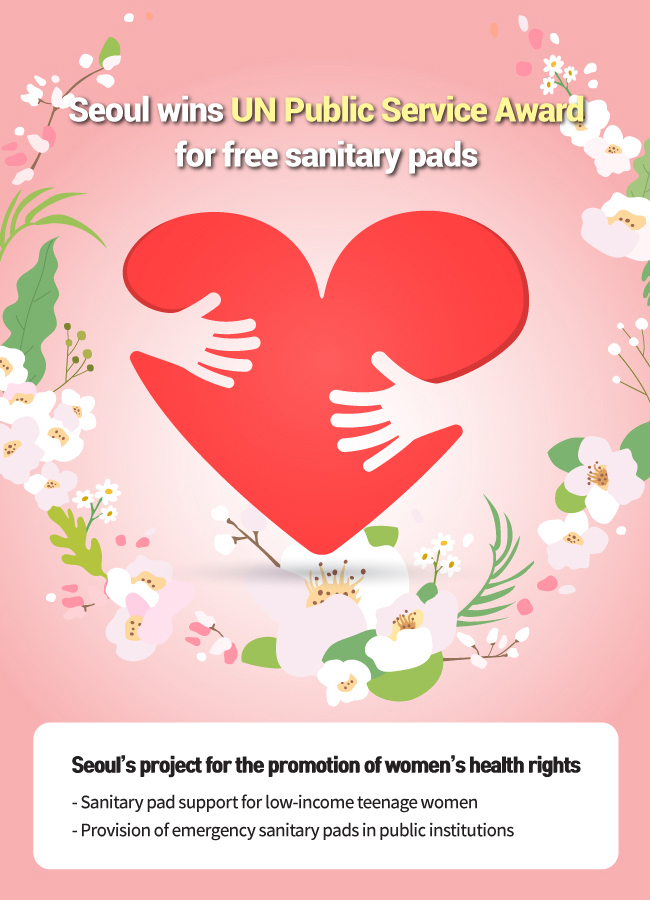 Seoul's policy for provision of free sanitary pads in public facilities wins UN Public Service Award Fifth award for female policy Seoul's project for the promotion of women's health rights Sanitary pad support for low-income teenage women Provision of emergency sanitary pads in public institutions