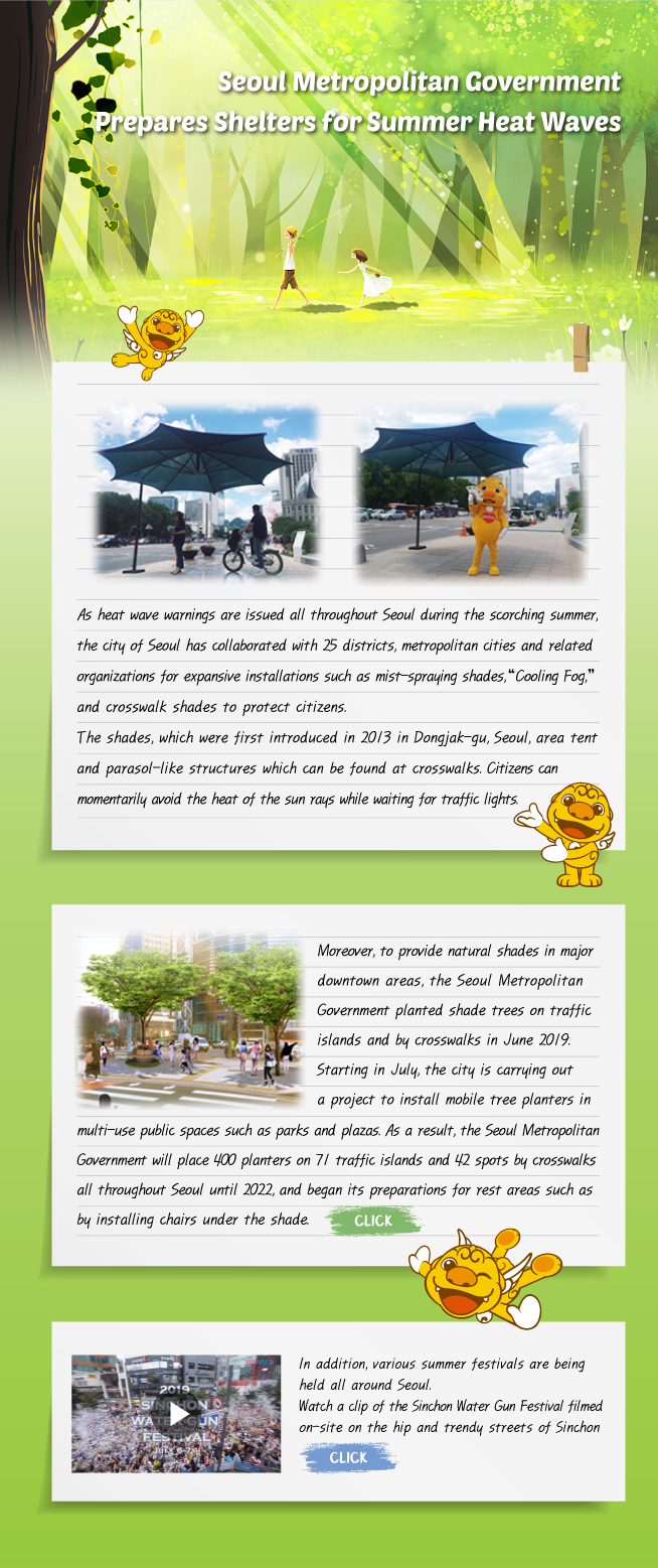 "As heat wave warnings are issued all throughout Seoul during the scorching summer, the city of Seoul has collaborated with 25 districts, metropolitan cities and related organizations for expansive installations such as mist-spraying shades,""Cooling Fog,"" and crosswalk shades to protect citizens. The shades, which were first introduced in 2013 in Dongjak-gu, Seoul, area tent and parasol-like structures which can be found at crosswalks. Citizens can momentarily avoid the heat of the sun rays while waiting for traffic lights."