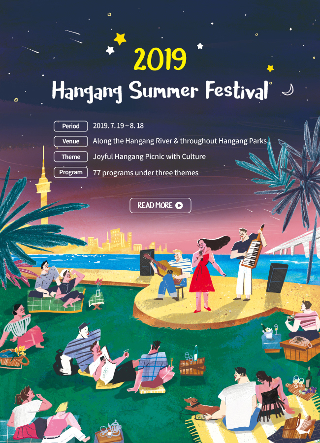 2019 Hangang Summer Festival Period	July 19 (Fri.) - August 18, 2019 (Sun.) (31 days) Venue	Along the Hangang River and throughout Hangang Parks (mainly Yeouido, Ttukseom, Banpo, and Nanji) Theme	Joyful Hangang Picnic with Culture Slogan	The Hangang River, Your Summer Resort! Program	77 programs under three themes