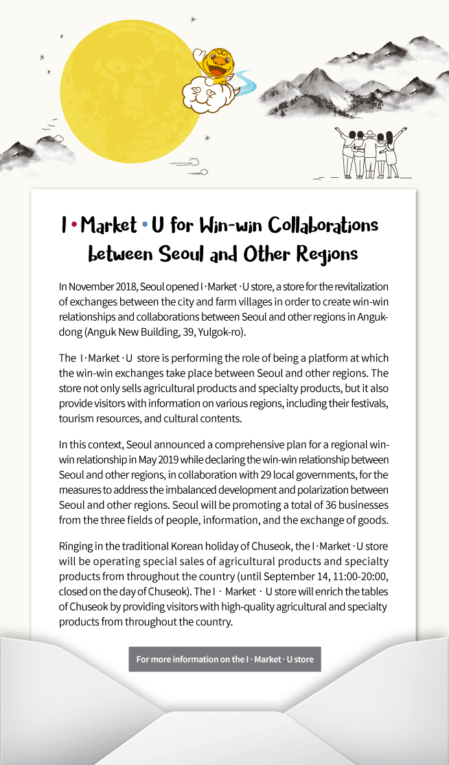 I‧Market‧U for Win-win Collaborations between Seoul and Other Regions  In November 2018, Seoul opened I‧Market‧U store, a store for the revitalization of exchanges between the city and farm villages in order to create win-win relationships and collaborations between Seoul and other regions in Anguk-dong (Anguk New Building, 39, Yulgok-ro).  The I‧Market‧U store is performing the role of being a platform at which the win-win exchanges take place between Seoul and other regions. The store not only sells agricultural products and specialty products, but it also provide visitors with information on various regions, including their festivals, tourism resources, and cultural contents.  In this context, Seoul announced a comprehensive plan for a regional win-win relationship in May 2019 while declaring the win-win relationship between Seoul and other regions, in collaboration with 29 local governments, for the measures to address the imbalanced development and polarization between Seoul and other regions. Seoul will be promoting a total of 36 businesses from the three fields of people, information, and the exchange of goods.  Ringing in the traditional Korean holiday of Chuseok, the I‧Market‧U store will be operating special sales of agricultural products and specialty products from throughout the country (until September 14, 11:00-20:00, closed on the day of Chuseok). The I‧Market‧U store will enrich the tables of Chuseok by providing visitors with high-quality agricultural and specialty products from throughout the country.  ☞ For more information on the I‧Market‧U store