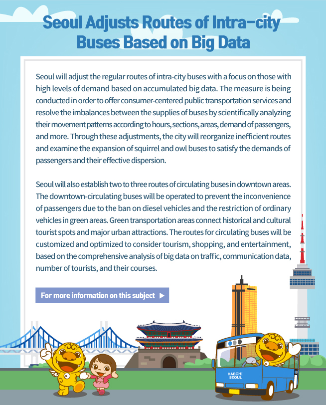 Seoul Adjusts Routes of Intra-city Buses Based on Big Data  Seoul will adjust the regular routes of intra-city buses with a focus on those with high levels of demand based on accumulated big data. The measure is being conducted in order to offer consumer-centered public transportation services and resolve the imbalances between the supplies of buses by scientifically analyzing their movement patterns according to hours, sections, areas, demand of passengers, and more. Through these adjustments, the city will reorganize inefficient routes and examine the expansion of squirrel and owl buses to satisfy the demands of passengers and their effective dispersion.  Seoul will also establish two to three routes of circulating buses in downtown areas. The downtown-circulating buses will be operated to prevent the inconvenience of passengers due to the ban on diesel vehicles and the restriction of ordinary vehicles in green areas. Green transportation areas connect historical and cultural tourist spots and major urban attractions. The routes for circulating buses will be customized and optimized to consider tourism, shopping, and entertainment, based on the comprehensive analysis of big data on traffic, communication data, number of tourists, and their courses.