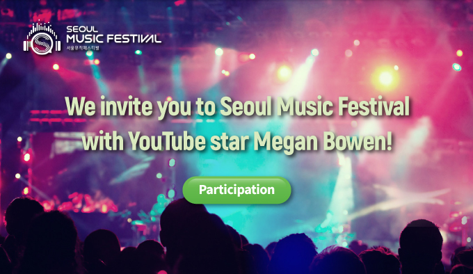 We invite to Seoul Music Festival with Youtube star Megan Bowen! participation