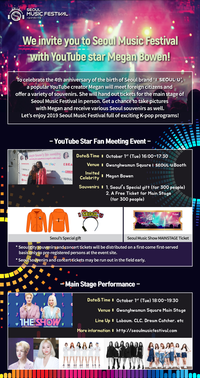 We invite you to Seoul Music Festival with YouTube star Megan Bowen!To celebrate the 4th anniversary of the birth of Seoul brand 'I·SEOUL·U',  a popular YouTube creator Megan will meet foreign citizens and  offer a variety of souvenirs. She will hand out tickets for the main stage of  Seoul Music Festival in person. Get a chance to take pictures  with Megan and receive various Seoul souvenirs as well. Let's enjoy 2019 Seoul Music Festival full of exciting K-pop programs! - YouTube Star Fan Meeting Event - Date&Time October 1st (Tue) 16:00~17:30 Venue Gwanghwamun Square '               Booth Invited Celebrity Megan Bowen Souvenirs 1. Seoul's Special gift (for 300 people) 2. A Free Ticket for Main Stage      (for 300 people) Seoul's Special gift Seoul Music Show MAINSTAGE Ticket * Seoul city souvenirs and concert tickets will be distributed on a first-come first-served      basis only to pre-registered persons at the event site. * Seoul souvenirs and concert tickets may be run out in the field early. - Main Stage Performance - Date&Time October 1st (Tue) 18:00~19:30 Venue Gwanghwamun Square Main Stage Line Up Laboum, CLC,  Dream Catcher, ETC More information http://seoulmusicfestival.com