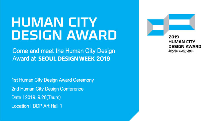 HUMAN CITY DESIGN AWARD Come and meet the Human City Design Award at SEOUL DESIGN WEEK 2019 1st Human City Design Award Ceremony 2nd Human City Design Conference Date | 2019. 9.26(Thurs) Location | DDP Art Hall 1