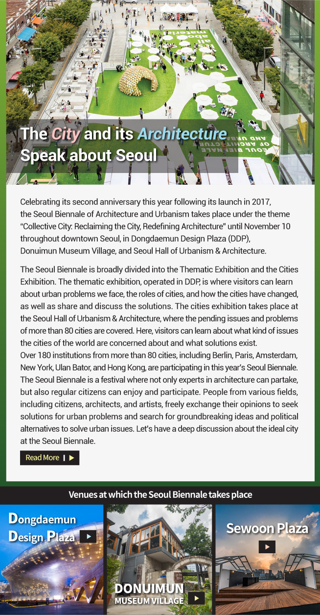 "The City and its Architecture Speak about Seoul Celebrating its second anniversary this year following its launch in 2017,  the Seoul Biennale of Architecture and Urbanism takes place under the theme  ""Collective City: Reclaiming the City, Redefining Architecture"" until November 10  throughout downtown Seoul, in Dongdaemun Design Plaza (DDP),  Donuimun Museum Village, and Seoul Hall of Urbanism & Architecture.   The Seoul Biennale is broadly divided into the Thematic Exhibition and the Cities  Exhibition. The thematic exhibition, operated in DDP, is where visitors can learn  about urban problems we face, the roles of cities, and how the cities have changed,  as well as share and discuss the solutions. The cities exhibition takes place at  the Seoul Hall of Urbanism & Architecture, where the pending issues and problems  of more than 80 cities are covered. Here, visitors can learn about what kind of issues  the cities of the world are concerned about and what solutions exist.  Over 180 institutions from more than 80 cities, including Berlin, Paris, Amsterdam,  New York, Ulan Bator, and Hong Kong, are participating in this year's Seoul Biennale.  The Seoul Biennale is a festival where not only experts in architecture can partake,  but also regular citizens can enjoy and participate. People from various fields,  including citizens, architects, and artists, freely exchange their opinions to seek  solutions for urban problems and search for groundbreaking ideas and political  alternatives to solve urban issues. Let's have a deep discussion about the ideal city  at the Seoul Biennale. Venues at which the Seoul Biennale takes place Dongdaemun  Design Plaza Donuimun Museum Village Sewoon Plaza"