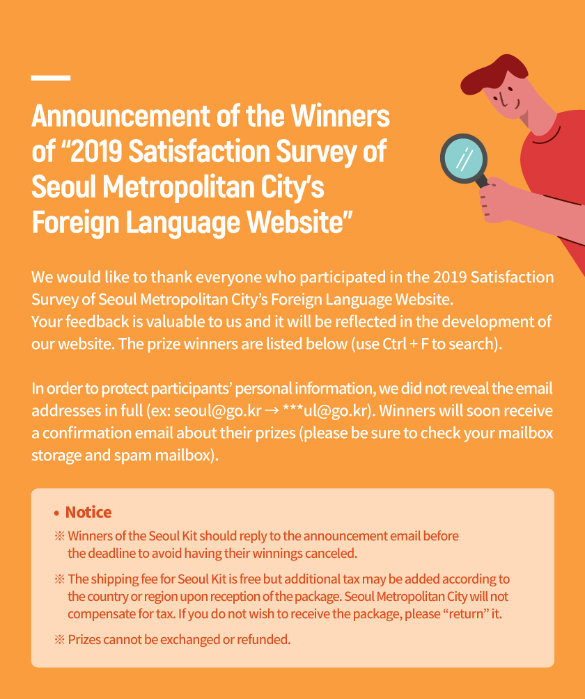 "Announcement of the Winners  of '2019 Satisfaction Survey of  Seoul Metropolitan City's  Foreign Language Website' We would like to thank everyone who participated in the 2019 Satisfaction  Survey of Seoul Metropolitan City's Foreign Language Website.  Your feedback is valuable to us and it will be reflected in the development of  our website. The prize winners are listed below (use Ctrl + F to search).  In order to protect participants' personal information, we did not reveal the email  addresses in full (ex: seoul@go.kr → ***ul@go.kr). Winners will soon receive  a confirmation email about their prizes (please be sure to check your mailbox  storage and spam mailbox). Notice ※ Winners of the Seoul Kit should reply to the announcement email before        the deadline to avoid having their winnings canceled. ※ The shipping fee for Seoul Kit is free but additional tax may be added according to        the country or region upon reception of the package. Seoul Metropolitan City will not        compensate for tax. If you do not wish to receive the package, please ""return"" it. ※ Prizes cannot be exchanged or refunded."