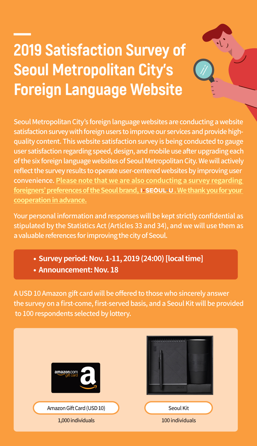 2019 Satisfaction Survey of Seoul Metropolitan City's Foreign Language Website Seoul Metropolitan City's foreign language websites are conducting a website satisfaction survey with foreign users to improve our services and provide high-quality content. This website satisfaction survey is being conducted to gauge user satisfaction regarding speed, design, and mobile use after upgrading each of the six foreign language websites of Seoul Metropolitan City. We will actively reflect the survey results to operate user-centered websites by improving user convenience. Please note that we are also conducting a survey regarding foreigners' preferences of the Seoul brand, I·SEOUL·U. We thank you for your cooperation in advance.  Your personal information and responses will be kept strictly confidential as stipulated by the Statistics Act (Articles 33 and 34), and we will use them as a valuable references for improving the city of Seoul.   Survey period: Nov. 1-11, 2019 (24:00) [local time]  A USD 10 Amazon gift card will be offered to those who sincerely answer the survey on a first-come, first-served basis, and a Seoul Kit will be provided to 100 respondents selected by lottery.