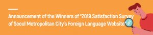 "Announcement of the Winners  of ""2019 Satisfaction Survey of  Seoul Metropolitan City's  Foreign Language Website"""