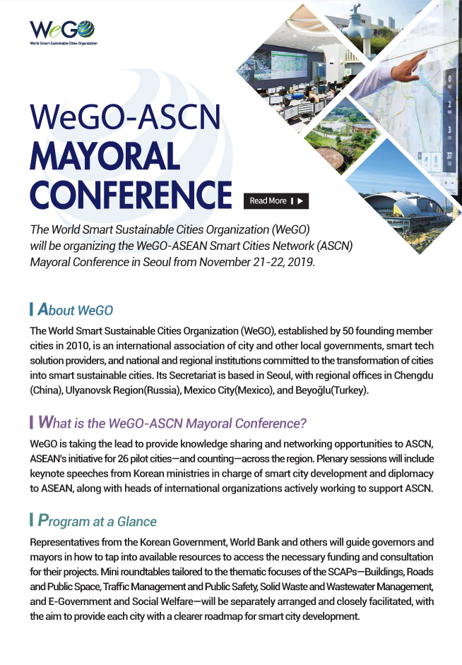 WeGO-ASEAN Mayoral Conference The World Smart Sustainable Cities Organization (WeGO)  will be organizing the WeGO-ASEAN Smart Cities Network (ASCN) Mayoral Conference in Seoul from November 21-22, 2019. About WeGO The World Smart Sustainable Cities Organization (WeGO), established by 50 founding member cities in 2010, is an international association of city and other local governments, smart tech solution providers, and national and regional institutions committed to the transformation of cities into smart sustainable cities. Its Secretariat is based in Seoul, with regional offices in Chengdu (China), Ulyanovsk Region(Russia), Mexico City(Mexico), and Beyoğlu(Turkey). What is the WeGO-ASCN Mayoral Conference? WeGO is taking the lead to provide knowledge sharing and networking opportunities to ASCN, ASEAN's initiative for 26 pilot cities—and counting—across the region. Plenary sessions will include keynote speeches from Korean ministries in charge of smart city development and diplomacy to ASEAN, along with heads of international organizations actively working to support ASCN. Program at a Glance Representatives from the Korean Government, World Bank and others will guide governors and mayors in how to tap into available resources to access the necessary funding and consultation for their projects. Mini roundtables tailored to the thematic focuses of the SCAPs—Buildings, Roads and Public Space, Traffic Management and Public Safety, Solid Waste and Wastewater Management, and E-Government and Social Welfare—will be separately arranged and closely facilitated, with the aim to provide each city with a clearer roadmap for smart city development.