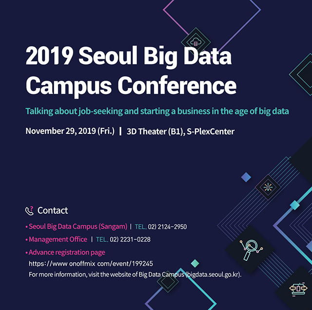 2019 Seoul Big Data Campus Conference Talking about job-seeking and starting a business in the age of big data November 29, 2019 (Fri.) 3D Theater (B1), S-PlexCenter Contact Seoul Big Data Campus (Sangam) Management Office Advance registration page For more information, visit the website of Big Data Campus (bigdata.seoul.go.kr).