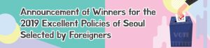 Announcement of Winners for  the 2019 Excellent Policies of  Seoul Selected by Foreigners