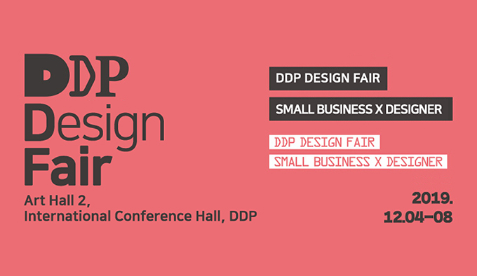 DDP Design Fair Art Hall2, International Conference Hall, DDP, DDP DESIGN FAIR SMALL BUSINESS X DESIGNER DDP DESIGN FAIR SMALL BUSINESS X DESIGNER 2019. 12.04-08